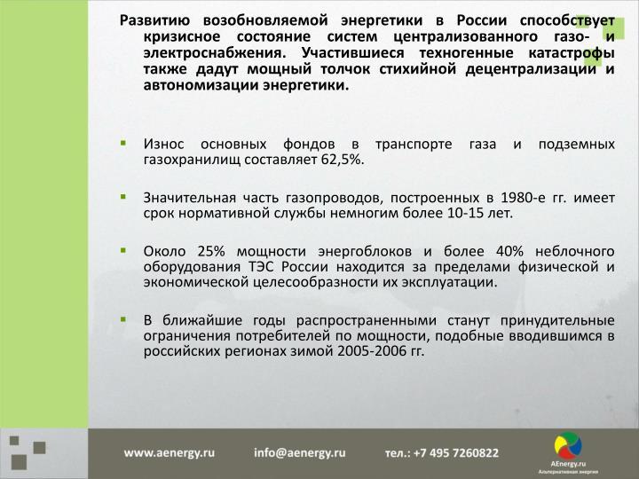 Развитию возобновляемой энергетики в России способствует кризисное состояние систем централизованного газо- и электроснабжения. Участившиеся техногенные катастрофы также дадут мощный толчок стихийной децентрализации и автономизации энергетики.