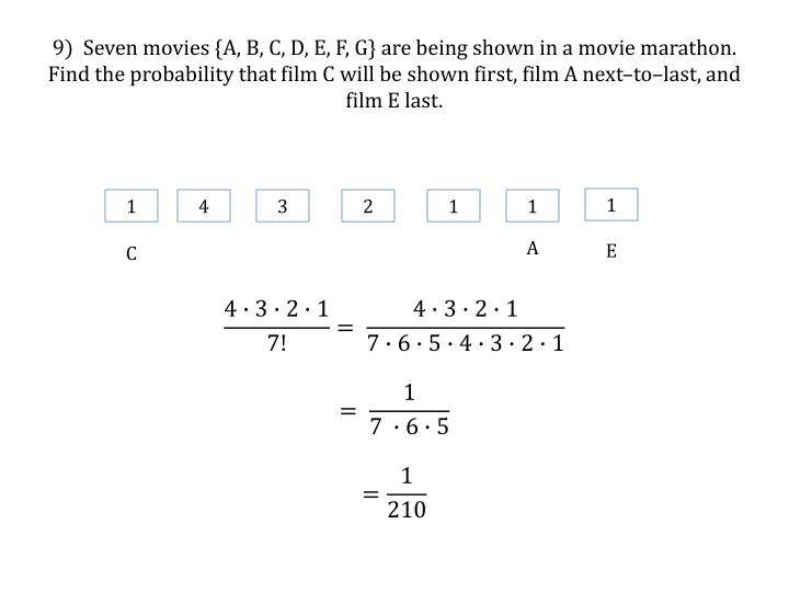 9)  Seven movies {A, B, C, D, E, F, G} are being shown in a movie marathon.  Find the probability that film C will be shown first, film A next–to–last, and film E last