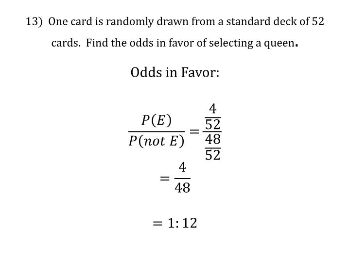 13)  One card is randomly drawn from a standard deck of 52 cards.  Find the odds in favor of selecting a queen