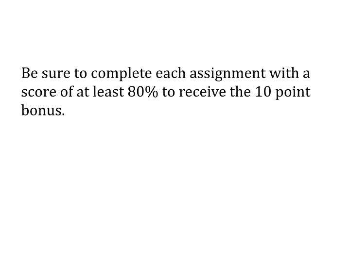 Be sure to complete each assignment with a score of at least 80% to receive the 10 point bonus.