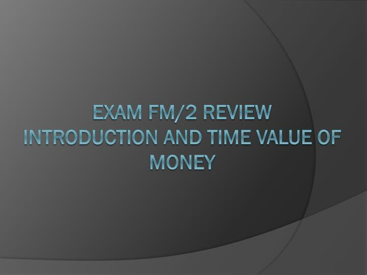 exam fm 2 review introduction and time value of money