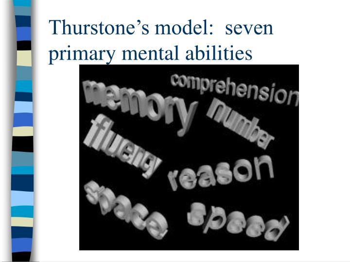 Thurstone's model:  seven primary mental abilities