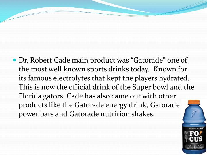 """Dr. Robert Cade main product was """"Gatorade"""" one of the most well known sports drinks today.  Known for its famous electrolytes that kept the players hydrated. This is now the official drink of the Super bowl and the Florida gators. Cade has also came out with other products like the Gatorade energy drink, Gatorade power bars and Gatorade nutrition shakes."""