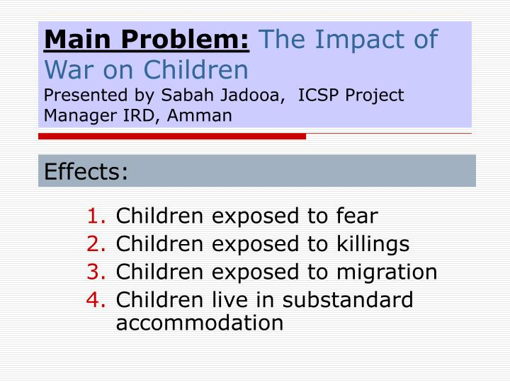 main problem the impact of war on children presented by sabah jadooa icsp project manager ird amman n.