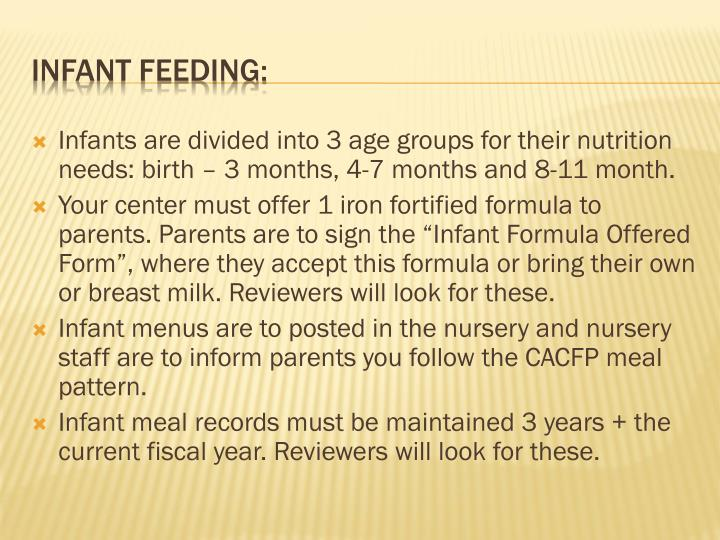Infants are divided into 3 age groups for their nutrition needs: birth – 3 months, 4-7 months and 8-11 month.