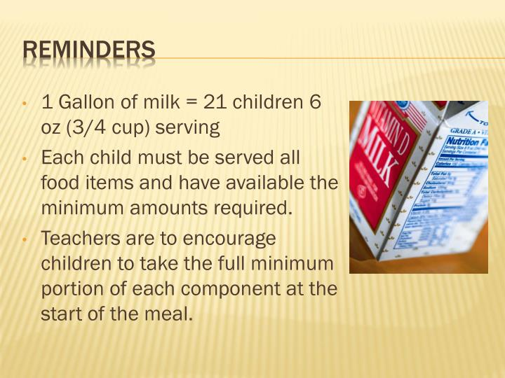 1 Gallon of milk = 21 children 6 oz (3/4 cup) serving