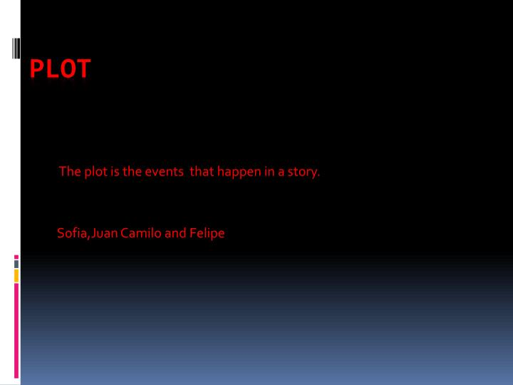 The plot is the events that happen in a story sofia juan c amilo and f elipe