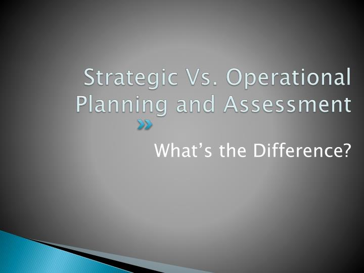 Strategic Vs. Operational Planning and Assessment