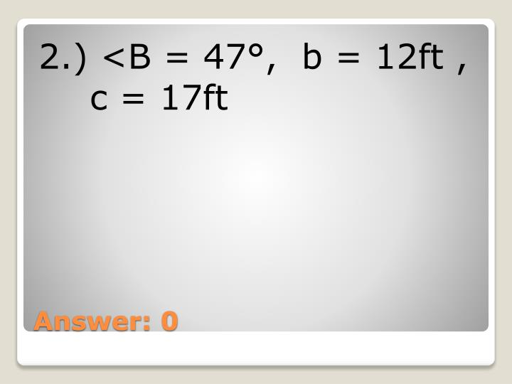 2.) <B = 47°,  b = 12ft ,  c = 17ft