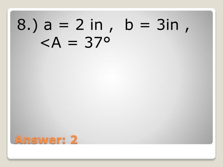 8.) a = 2 in ,  b = 3in ,  <A = 37°