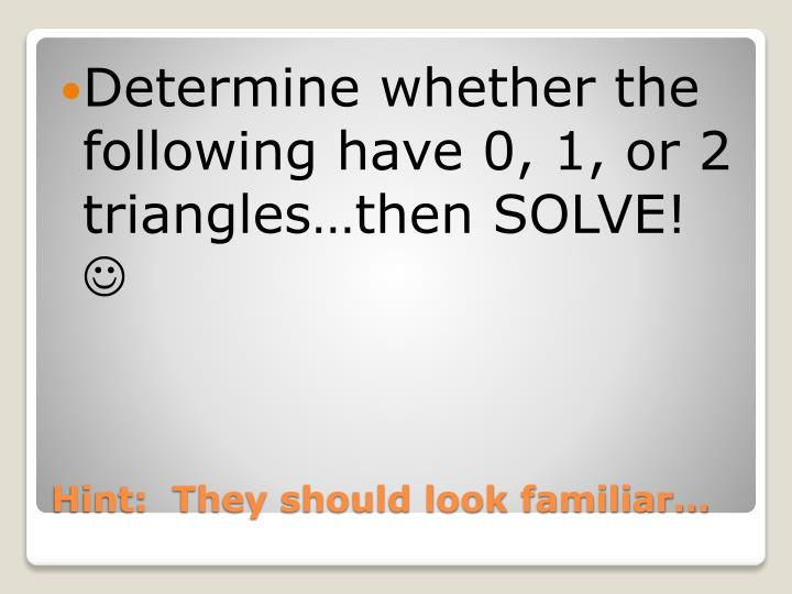 Determine whether the following have 0, 1, or 2 triangles…then SOLVE!