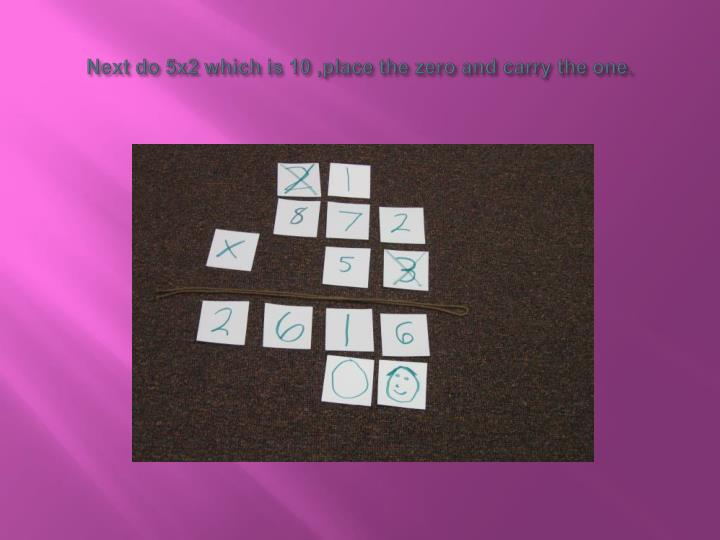 Next do 5x2 which is 10 ,place the zero and carry the one.