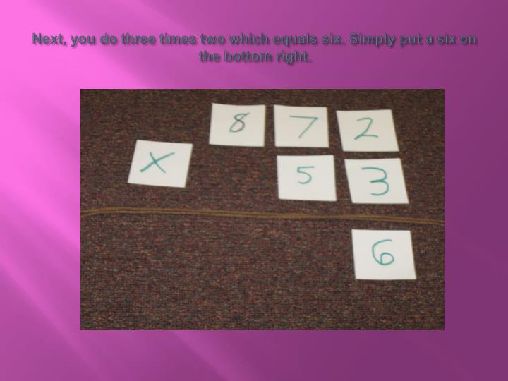 Next you do three times two which equals six simply put a six on the bottom right