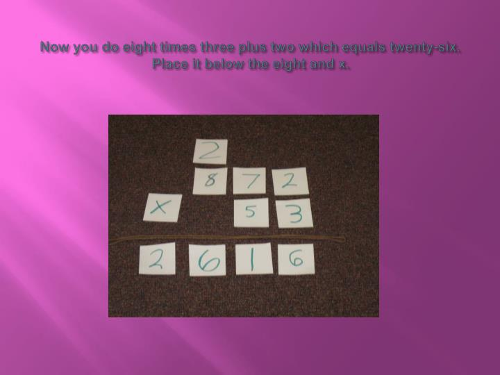 Now you do eight times three plus two which equals twenty-six. Place it below the eight and x.