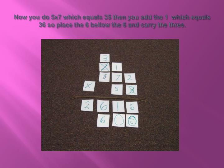 Now you do 5x7 which equals 35 then you add the 1  which equals 36 so place the 6 bellow the 6 and carry the three.