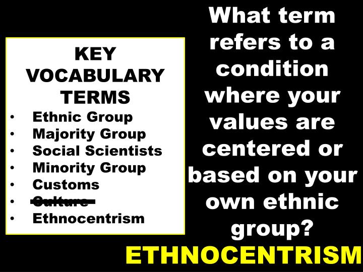 What term refers to a condition where your values are centered or based on your own ethnic group?