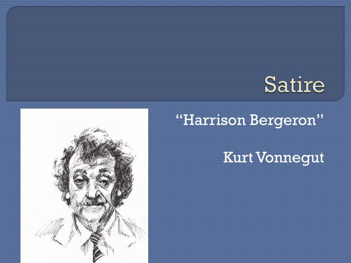 the use of satire in the novel harrison bergeron by kurt vonnegut Harrison bergeron by kurt vonnegut essay - harrison bergeron by kurt vonnegut in harrison bergeron kurt vonnegut depicts a society in which everyone is mentally, physically, and socially equal throughout the history of our country, americans have sought racial, gender, and socio-economic equality.