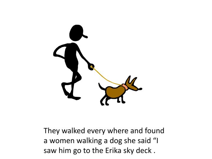 "They walked every where and found a women walking a dog she said ""I saw him go to the Erika sky deck ."