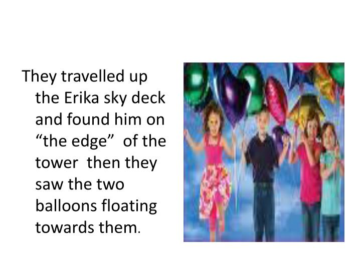 "They travelled up the Erika sky deck and found him on ""the edge""  of the tower  then they saw the two balloons floating towards them"