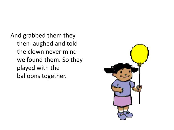 And grabbed them they then laughed and told the clown never mind we found them. So they played with the balloons together.