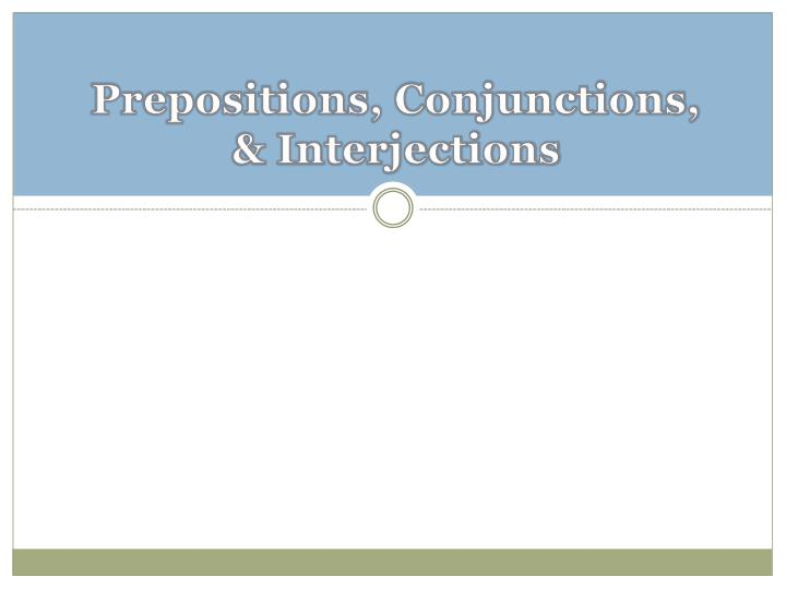 Prepositions conjunctions interjections