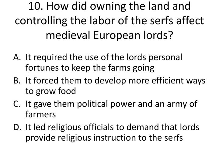 10. How did owning the land and controlling the labor of the serfs affect medieval European lords?