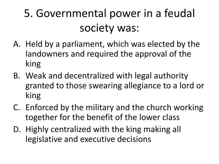 5. Governmental power in a feudal society was: