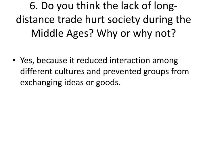 6. Do you think the lack of long-distance trade hurt society during the Middle Ages? Why or why not?
