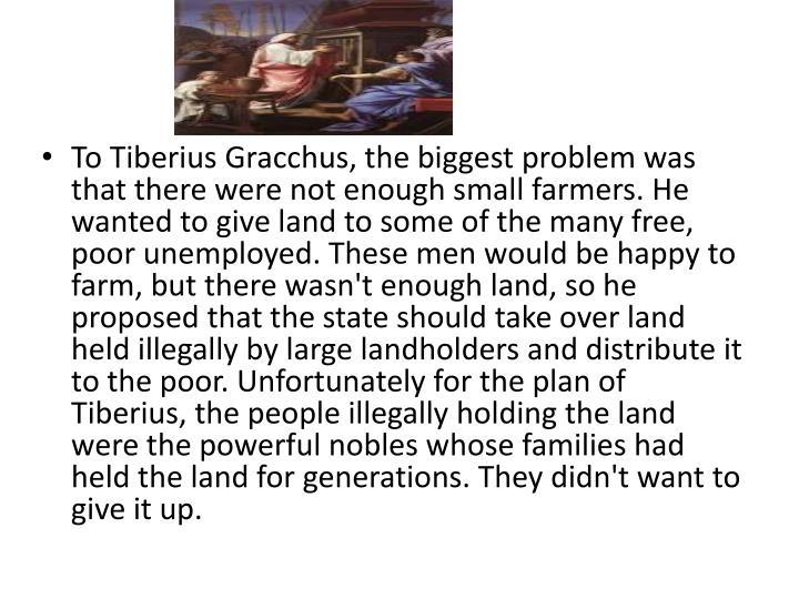 tiberius gracchus essay Tiberius and gaius sempronius gracchus facts: tiberius sempronius (ca 163-133 bc) and gaius sempronius (ca 154-121 bc) gracchus, commonly known as the gracchi, were roman political reformers who, through their use of the plebeian tribunate, set roman politics on a course.