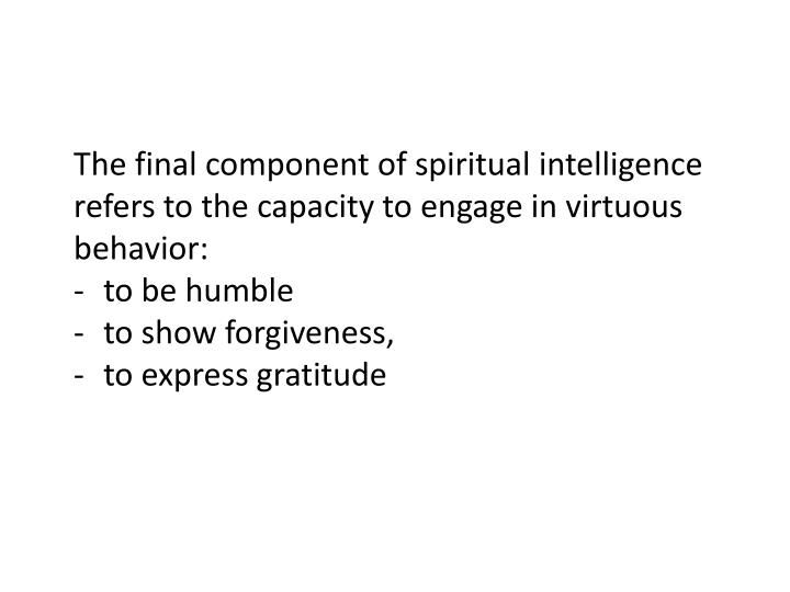 The final component of spiritual intelligence refers to the capacity to engage in virtuous behavior:...