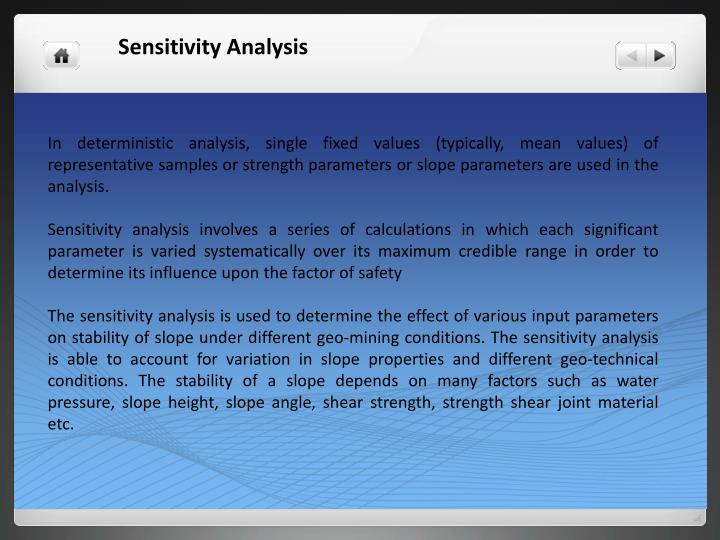 In deterministic analysis, single fixed values (typically, mean values) of representative samples or strength parameters or slope parameters are used in the analysis.