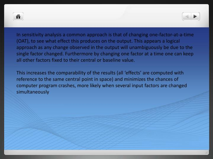 In sensitivity analysis a common approach is that of changing one-factor-at-a-time (OAT), to see what effect this produces on the output. This appears a logical approach as any change observed in the output will unambiguously be due to the single factor changed. Furthermore by changing one factor at a time one can keep all other factors fixed to their central or baseline value.