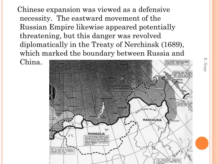 Chinese expansion was viewed as a defensive necessity.  The eastward movement of the Russian Empire likewise appeared potentially threatening, but this danger was revolved diplomatically in the Treaty of Nerchinsk (1689), which marked the boundary between Russia and China.