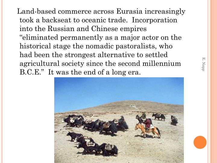 """Land-based commerce across Eurasia increasingly took a backseat to oceanic trade.  Incorporation into the Russian and Chinese empires """"eliminated permanently as a major actor on the historical stage the nomadic pastoralists, who had been the strongest alternative to settled agricultural society since the second millennium B.C.E.""""  It was the end of a long era."""