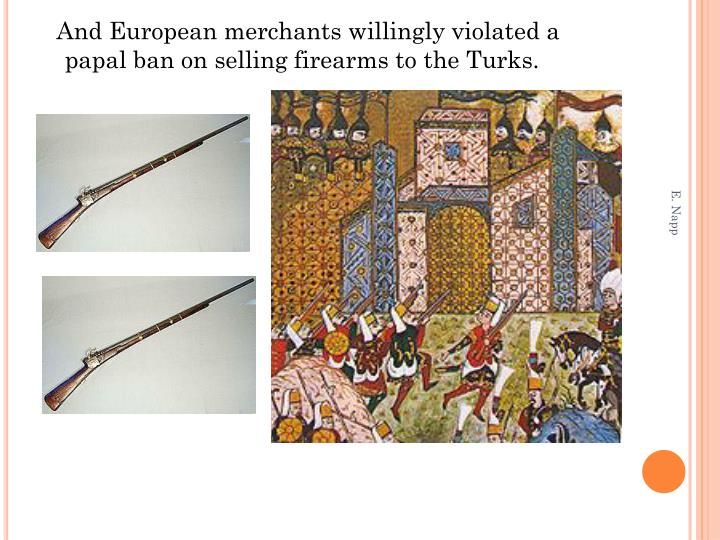 And European merchants willingly violated a papal ban on selling firearms to the Turks.