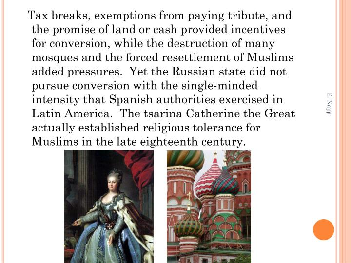 Tax breaks, exemptions from paying tribute, and the promise of land or cash provided incentives for conversion, while the destruction of many mosques and the forced resettlement of Muslims added pressures.  Yet the Russian state did not pursue conversion with the single-minded intensity that Spanish authorities exercised in Latin America.  The tsarina Catherine the Great actually established religious tolerance for Muslims in the late eighteenth century.