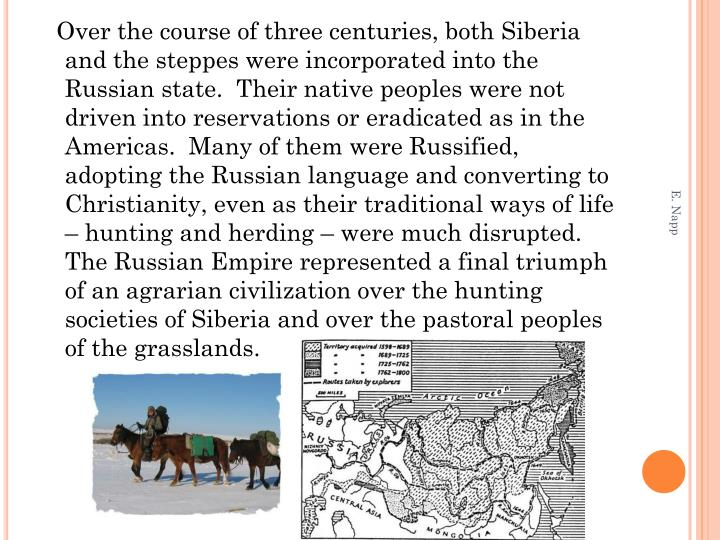 Over the course of three centuries, both Siberia and the steppes were incorporated into the Russian state.  Their native peoples were not driven into reservations or eradicated as in the Americas.  Many of them were Russified, adopting the Russian language and converting to Christianity, even as their traditional ways of life – hunting and herding – were much disrupted.  The Russian Empire represented a final triumph of an agrarian civilization over the hunting societies of Siberia and over the pastoral peoples of the grasslands.