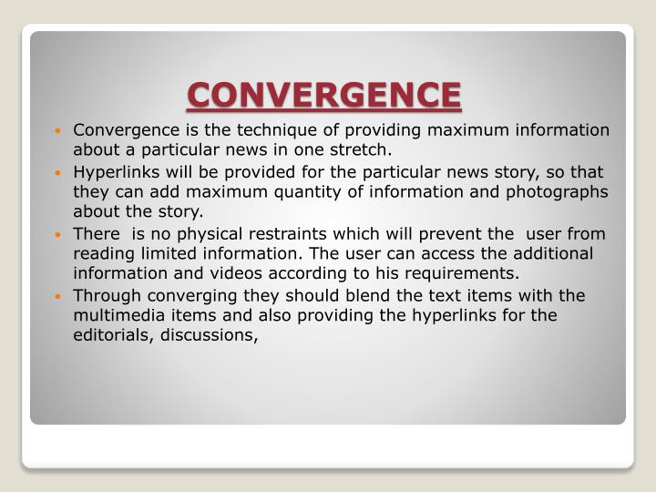 Convergence is the technique of providing maximum information about a particular news in one stretch.