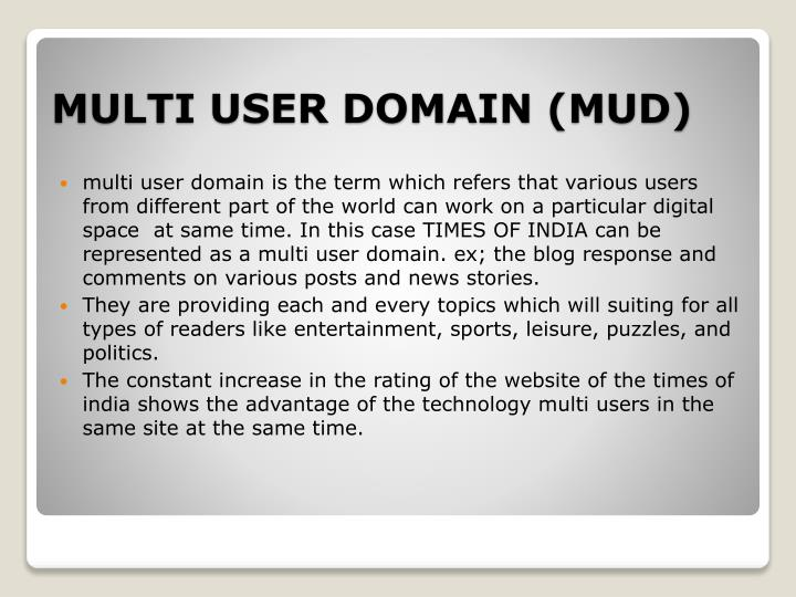multi user domain is the term which refers that various users from different part of the world can work on a particular digital space  at same time. In this case TIMES OF INDIA can be represented as a multi user domain. ex; the blog response and comments on various