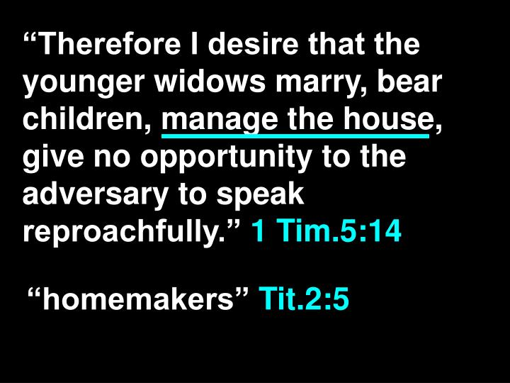 """""""Therefore I desire that the younger widows marry, bear children, manage the house, give no opportunity to the adversary to speak reproachfully."""""""