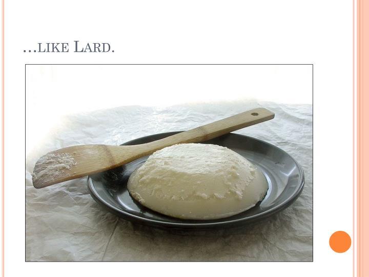 …like Lard.