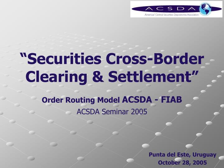 securities cross border clearing settlement order routing model acsda fiab