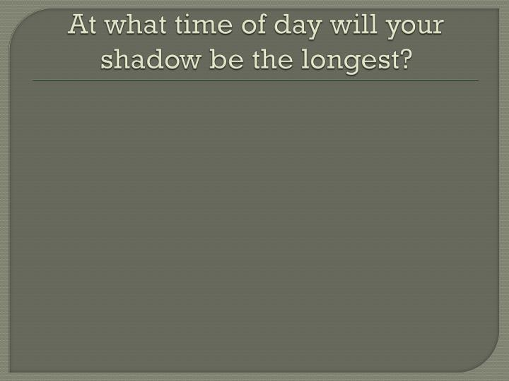At what time of day will your shadow be the longest?
