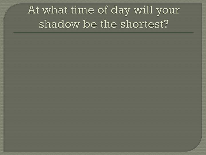 At what time of day will your shadow be the shortest?