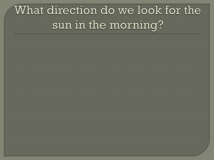 What direction do we look for the sun in the morning