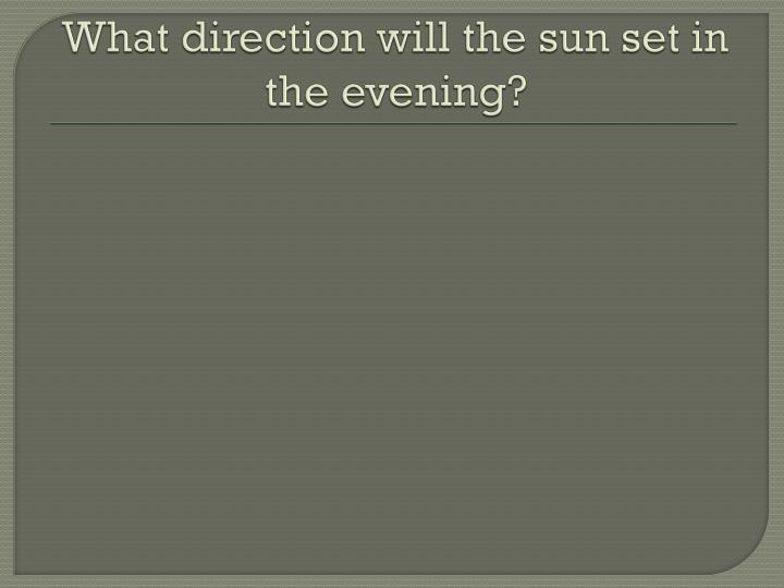 What direction will the sun set in the evening