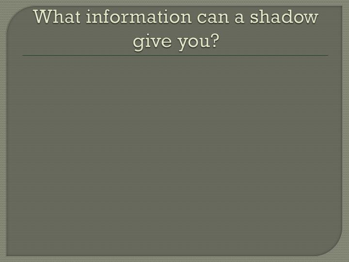 What information can a shadow give you?