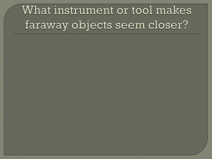 What instrument or tool makes faraway objects seem closer?