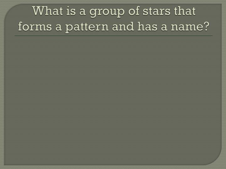 What is a group of stars that forms a pattern and has a name?