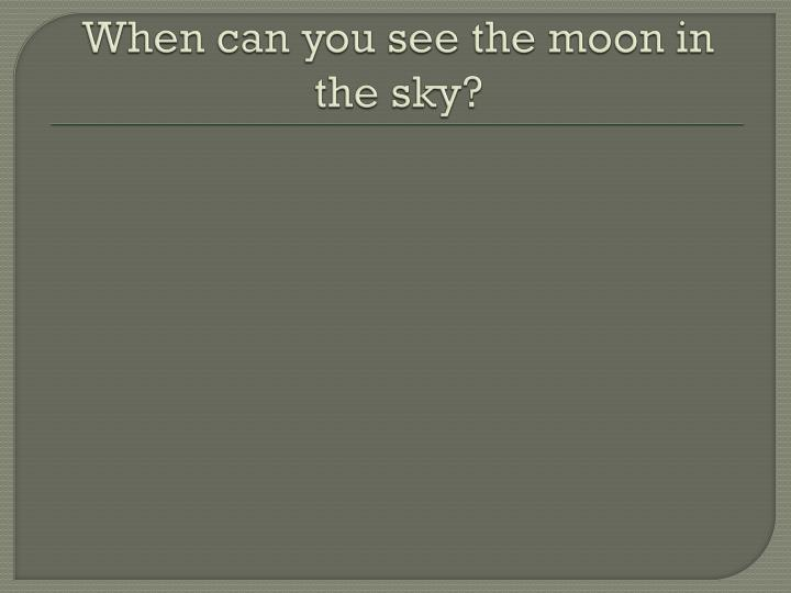 When can you see the moon in the sky?